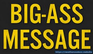 bigassmessage.com is a useless website you can find with the useless web button on Another Useless Website, the most pointless, useless websites